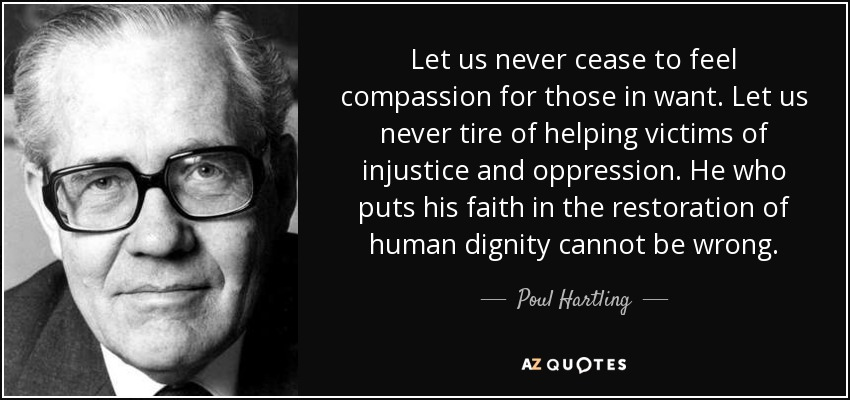Let us never cease to feel compassion for those in want. Let us never tire of helping victims of injustice and oppression. He who puts his faith in the restoration of human dignity cannot be wrong. - Poul Hartling