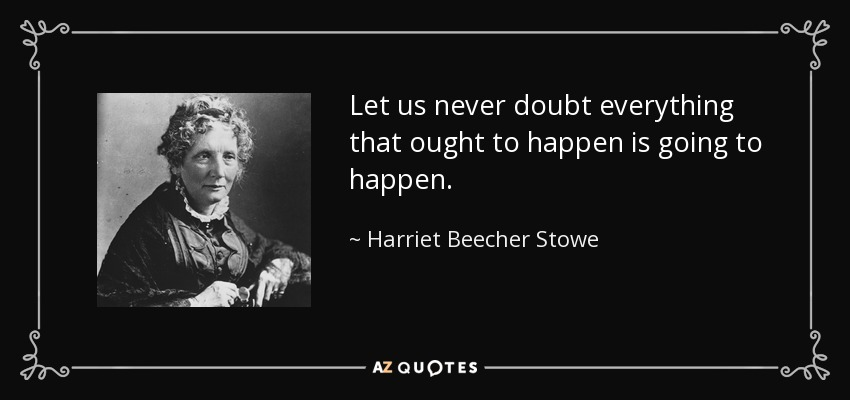 Let us never doubt everything that ought to happen is going to happen. - Harriet Beecher Stowe
