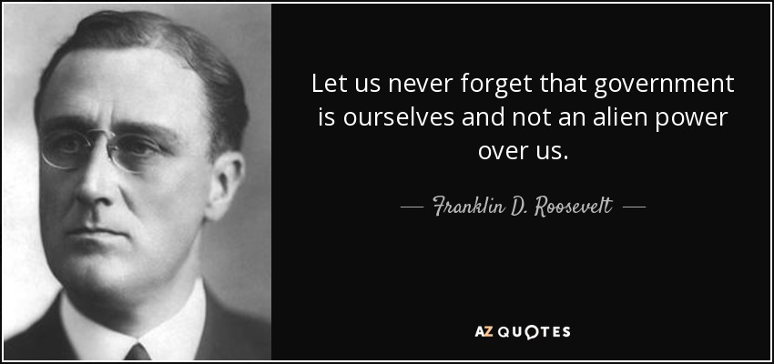 Let us never forget that government is ourselves and not an alien power over us. - Franklin D. Roosevelt