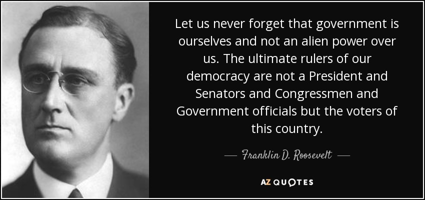Let us never forget that government is ourselves and not an alien power over us. The ultimate rulers of our democracy are not a President and Senators and Congressmen and Government officials but the voters of this country. - Franklin D. Roosevelt