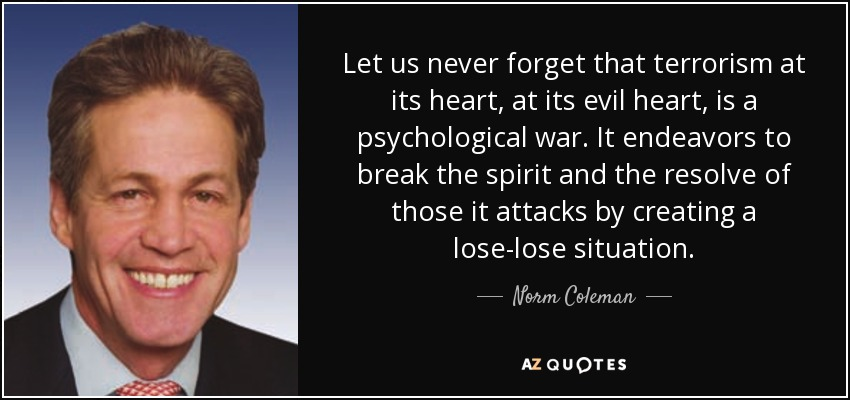 Let us never forget that terrorism at its heart, at its evil heart, is a psychological war. It endeavors to break the spirit and the resolve of those it attacks by creating a lose-lose situation. - Norm Coleman