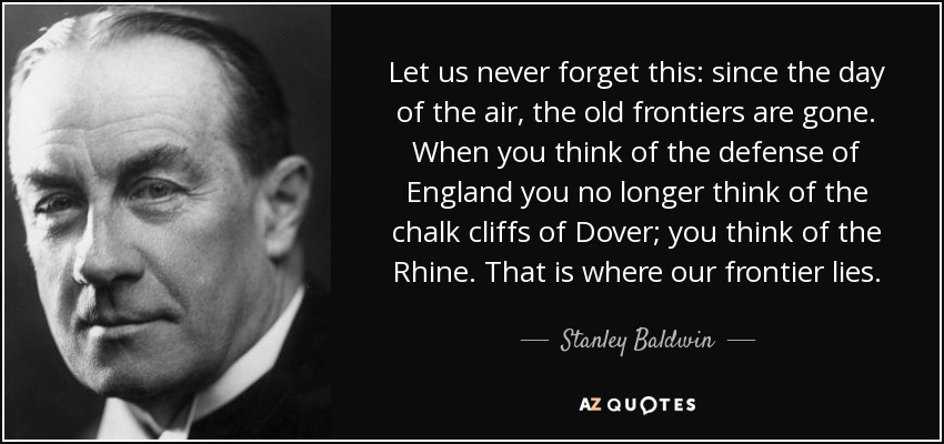 Let us never forget this: since the day of the air, the old frontiers are gone. When you think of the defense of England you no longer think of the chalk cliffs of Dover; you think of the Rhine. That is where our frontier lies. - Stanley Baldwin