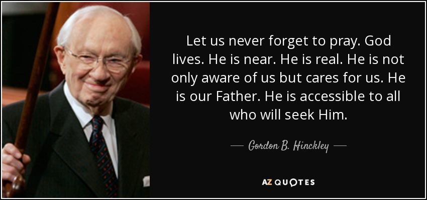 Let us never forget to pray. God lives. He is near. He is real. He is not only aware of us but cares for us. He is our Father. He is accessible to all who will seek Him. - Gordon B. Hinckley