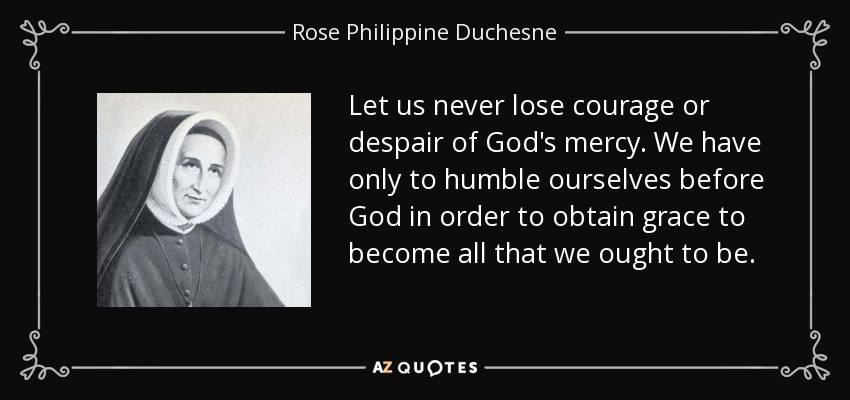 Let us never lose courage or despair of God's mercy. We have only to humble ourselves before God in order to obtain grace to become all that we ought to be. - Rose Philippine Duchesne