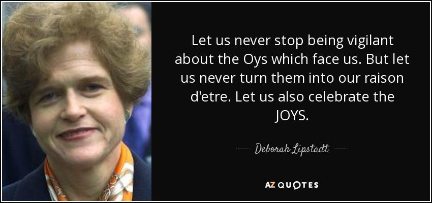Let us never stop being vigilant about the Oys which face us. But let us never turn them into our raison d'etre. Let us also celebrate the JOYS. - Deborah Lipstadt