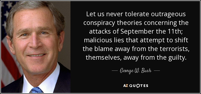 Let us never tolerate outrageous conspiracy theories concerning the attacks of September the 11th; malicious lies that attempt to shift the blame away from the terrorists, themselves, away from the guilty. - George W. Bush