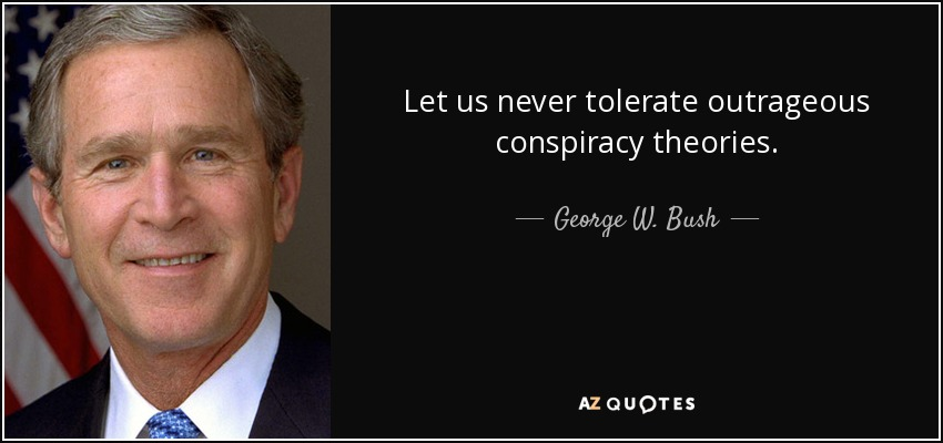 Let us never tolerate outrageous conspiracy theories. - George W. Bush