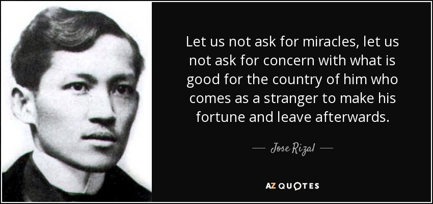 Let us not ask for miracles, let us not ask for concern with what is good for the country of him who comes as a stranger to make his fortune and leave afterwards. - Jose Rizal