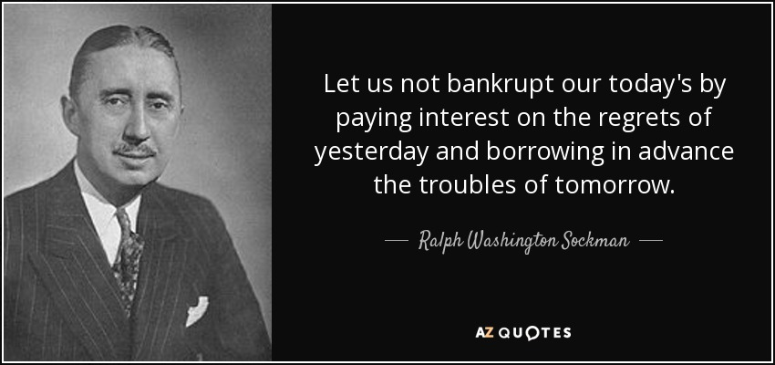 Let us not bankrupt our today's by paying interest on the regrets of yesterday and borrowing in advance the troubles of tomorrow. - Ralph Washington Sockman