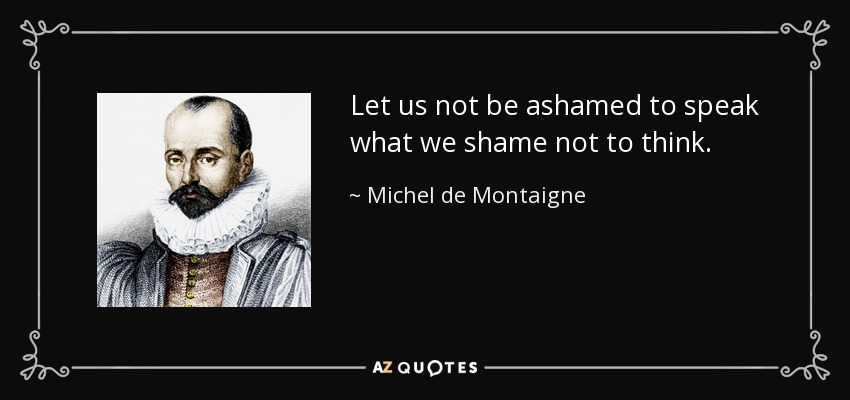 Let us not be ashamed to speak what we shame not to think. - Michel de Montaigne