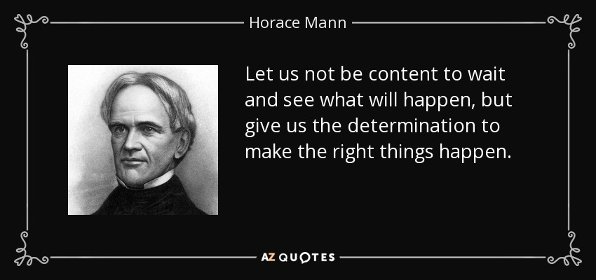 Let us not be content to wait and see what will happen, but give us the determination to make the right things happen. - Horace Mann