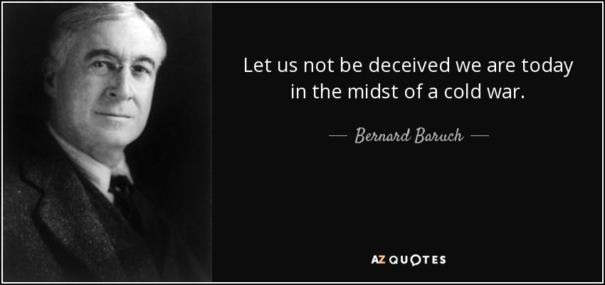Let us not be deceived we are today in the midst of a cold war. - Bernard Baruch