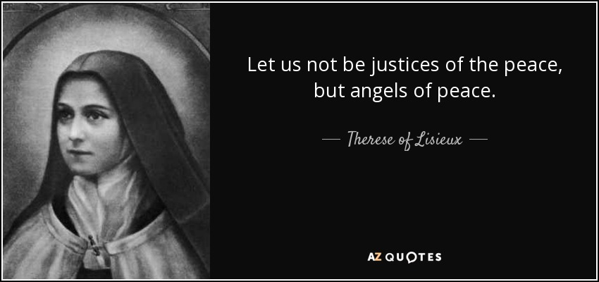 Let us not be justices of the peace, but angels of peace. - Therese of Lisieux