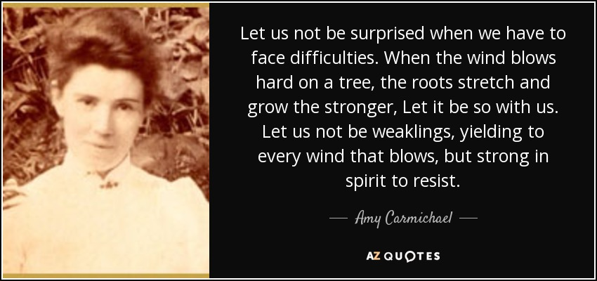 Let us not be surprised when we have to face difficulties. When the wind blows hard on a tree, the roots stretch and grow the stronger, Let it be so with us. Let us not be weaklings, yielding to every wind that blows, but strong in spirit to resist. - Amy Carmichael