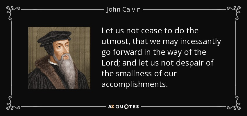Let us not cease to do the utmost, that we may incessantly go forward in the way of the Lord; and let us not despair of the smallness of our accomplishments. - John Calvin