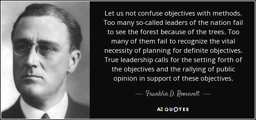 Let us not confuse objectives with methods. Too many so-called leaders of the nation fail to see the forest because of the trees. Too many of them fail to recognize the vital necessity of planning for definite objectives. True leadership calls for the setting forth of the objectives and the rallying of public opinion in support of these objectives. - Franklin D. Roosevelt