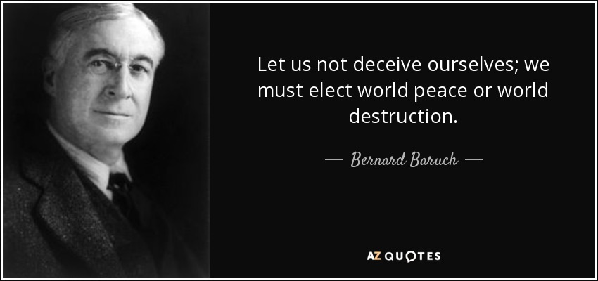 Let us not deceive ourselves; we must elect world peace or world destruction. - Bernard Baruch