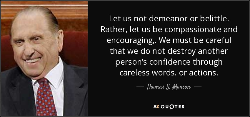 Let us not demeanor or belittle. Rather, let us be compassionate and encouraging,. We must be careful that we do not destroy another person's confidence through careless words. or actions. - Thomas S. Monson