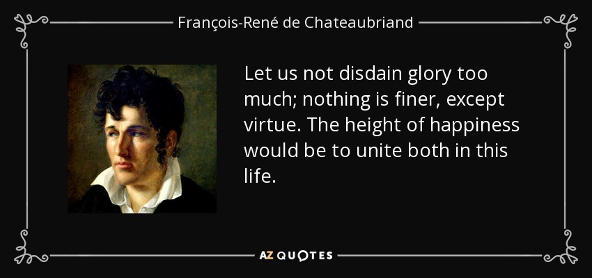 Let us not disdain glory too much; nothing is finer, except virtue. The height of happiness would be to unite both in this life. - François-René de Chateaubriand