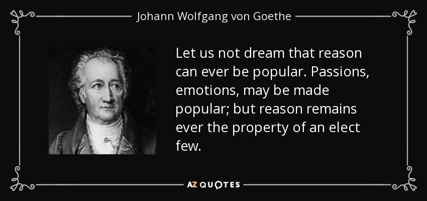 Let us not dream that reason can ever be popular. Passions, emotions, may be made popular; but reason remains ever the property of an elect few. - Johann Wolfgang von Goethe