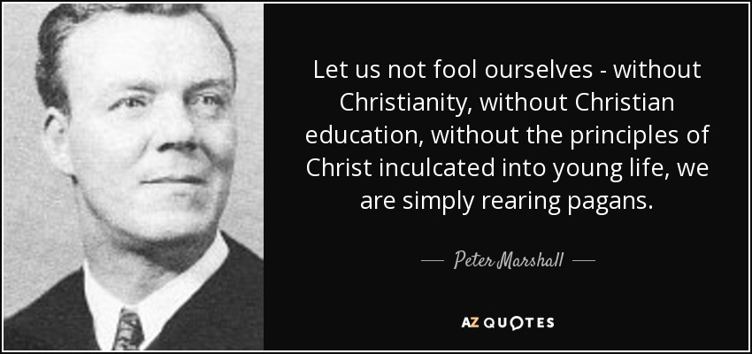 Let us not fool ourselves - without Christianity, without Christian education, without the principles of Christ inculcated into young life, we are simply rearing pagans. - Peter Marshall