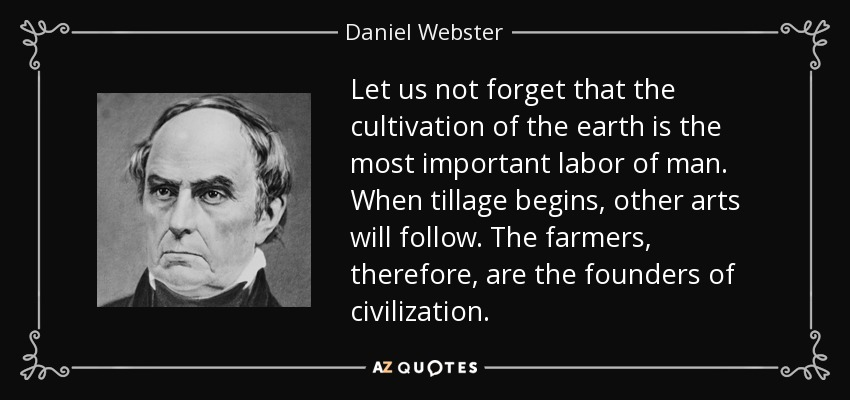 Let us not forget that the cultivation of the earth is the most important labor of man. When tillage begins, other arts will follow. The farmers, therefore, are the founders of civilization. - Daniel Webster