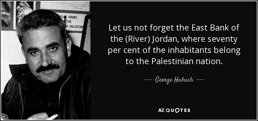 Let us not forget the East Bank of the (River) Jordan, where seventy per cent of the inhabitants belong to the Palestinian nation. - George Habash