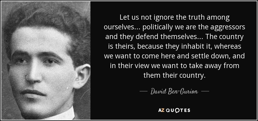 Let us not ignore the truth among ourselves ... politically we are the aggressors and they defend themselves... The country is theirs, because they inhabit it, whereas we want to come here and settle down, and in their view we want to take away from them their country. - David Ben-Gurion