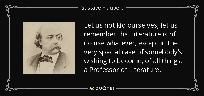 Let us not kid ourselves; let us remember that literature is of no use whatever, except in the very special case of somebody's wishing to become, of all things, a Professor of Literature. - Gustave Flaubert