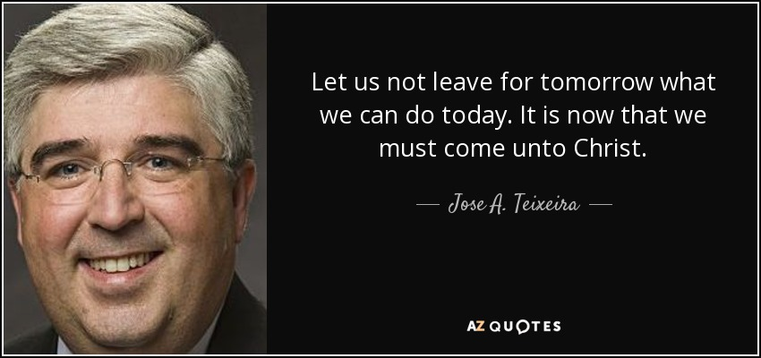 Let us not leave for tomorrow what we can do today. It is now that we must come unto Christ. - Jose A. Teixeira