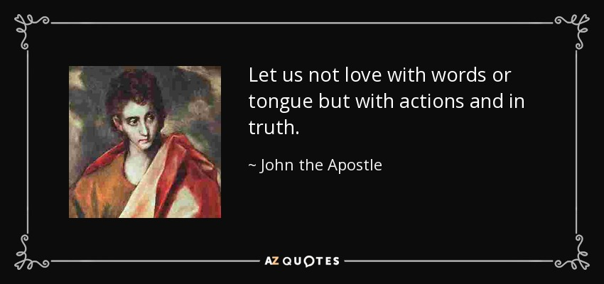 Let us not love with words or tongue but with actions and in truth. - John the Apostle