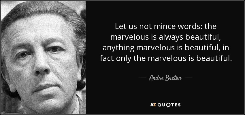 Let us not mince words.. the marvelous is always beautiful, anything marvelous is beautiful, in fact only the marvelous is beautiful. - Andre Breton