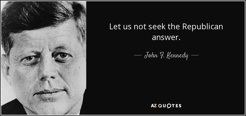 Let us not seek the Republican answer. - John F. Kennedy