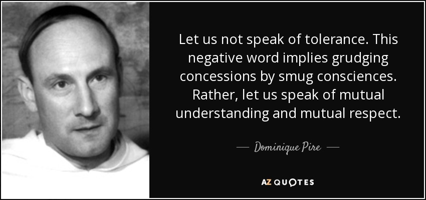 Let us not speak of tolerance. This negative word implies grudging concessions by smug consciences. Rather, let us speak of mutual understanding and mutual respect. - Dominique Pire