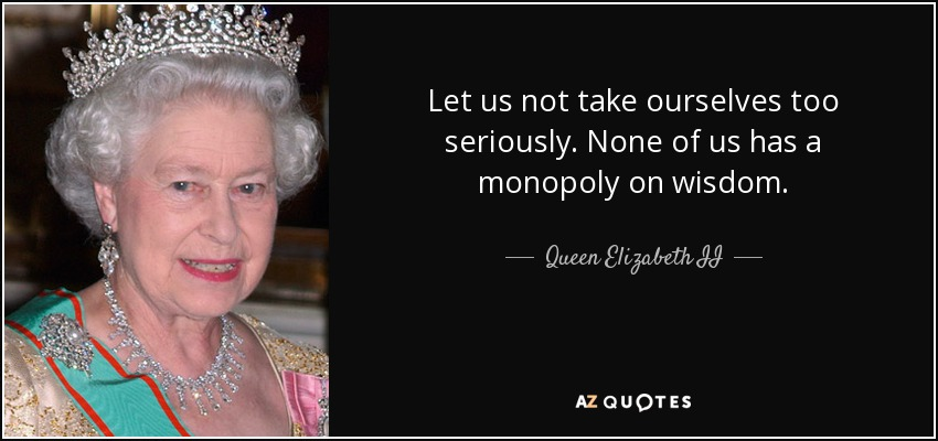 Let us not take ourselves too seriously. None of us has a monopoly on wisdom. - Queen Elizabeth II