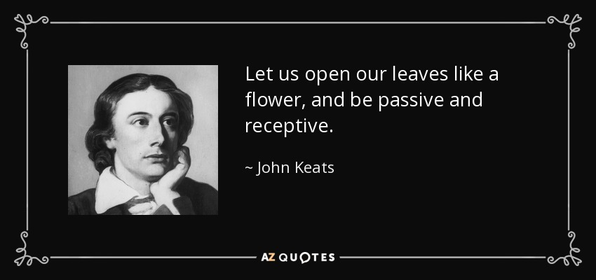 Let us open our leaves like a flower, and be passive and receptive. - John Keats