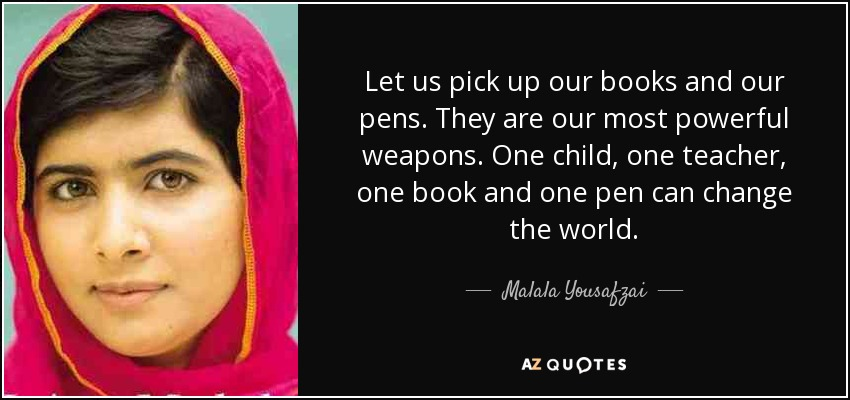 Let us pick up our books and our pens. They are our most powerful weapons. One child, one teacher, one book and one pen can change the world. - Malala Yousafzai
