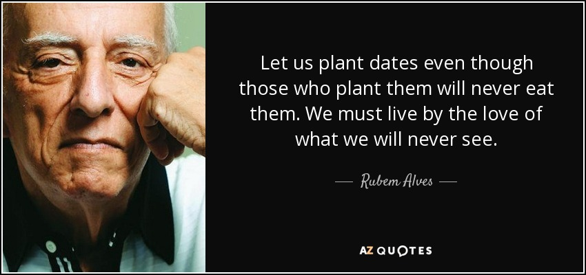 Let us plant dates even though those who plant them will never eat them. We must live by the love of what we will never see. - Rubem Alves