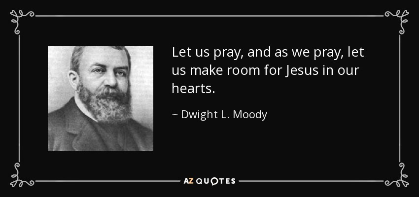 Let us pray, and as we pray, let us make room for Jesus in our hearts. - Dwight L. Moody