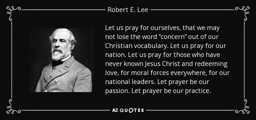 "Let us pray for ourselves, that we may not lose the word ""concern"" out of our Christian vocabulary. Let us pray for our nation. Let us pray for those who have never known Jesus Christ and redeeming love, for moral forces everywhere, for our national leaders. Let prayer be our passion. Let prayer be our practice. - Robert E. Lee"