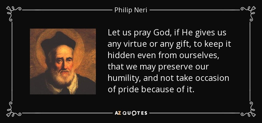 Let us pray God, if He gives us any virtue or any gift, to keep it hidden even from ourselves, that we may preserve our humility, and not take occasion of pride because of it. - Philip Neri