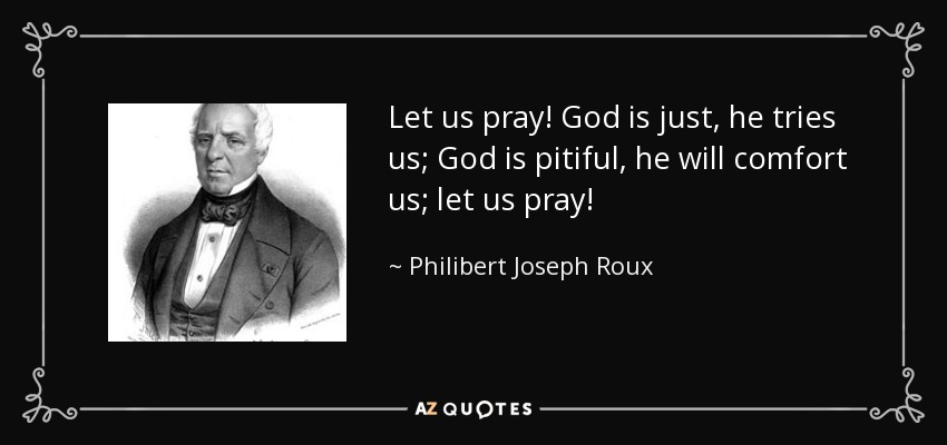Let us pray! God is just, he tries us; God is pitiful, he will comfort us; let us pray! - Philibert Joseph Roux