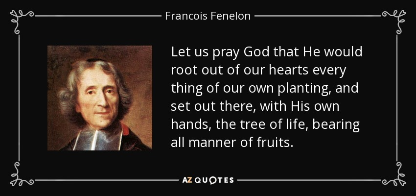 Let us pray God that He would root out of our hearts every thing of our own planting, and set out there, with His own hands, the tree of life, bearing all manner of fruits. - Francois Fenelon