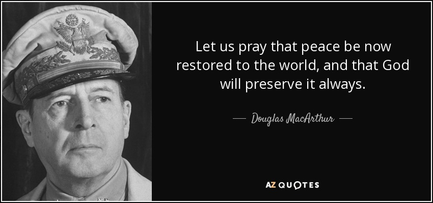 Let us pray that peace be now restored to the world, and that God will preserve it always. - Douglas MacArthur