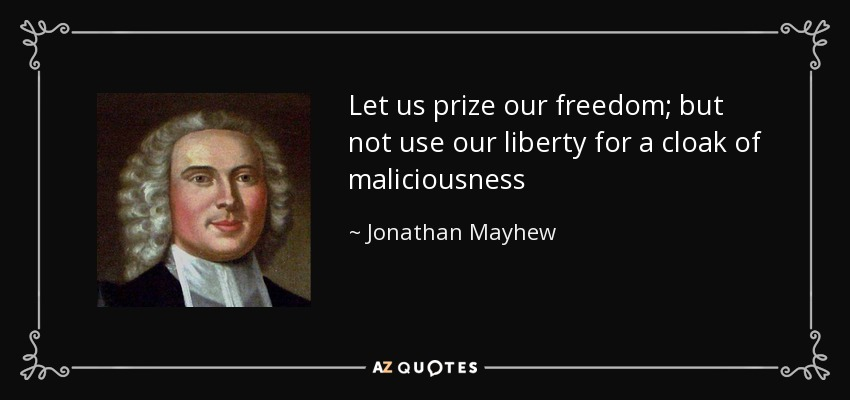 Let us prize our freedom; but not use our liberty for a cloak of maliciousness - Jonathan Mayhew