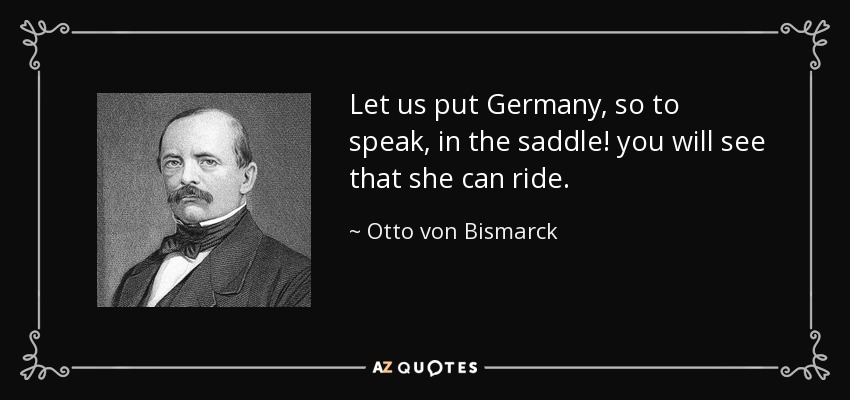 Let us put Germany, so to speak, in the saddle! you will see that she can ride. - Otto von Bismarck