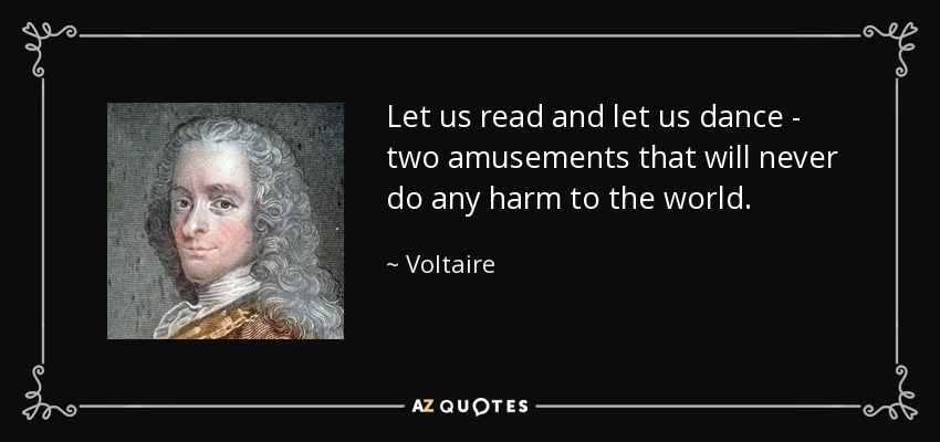 Let us read and let us dance - two amusements that will never do any harm to the world. - Voltaire