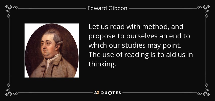 Let us read with method, and propose to ourselves an end to which our studies may point. The use of reading is to aid us in thinking. - Edward Gibbon
