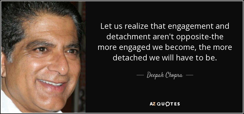 Let us realize that engagement and detachment aren't opposite-the more engaged we become, the more detached we will have to be. - Deepak Chopra