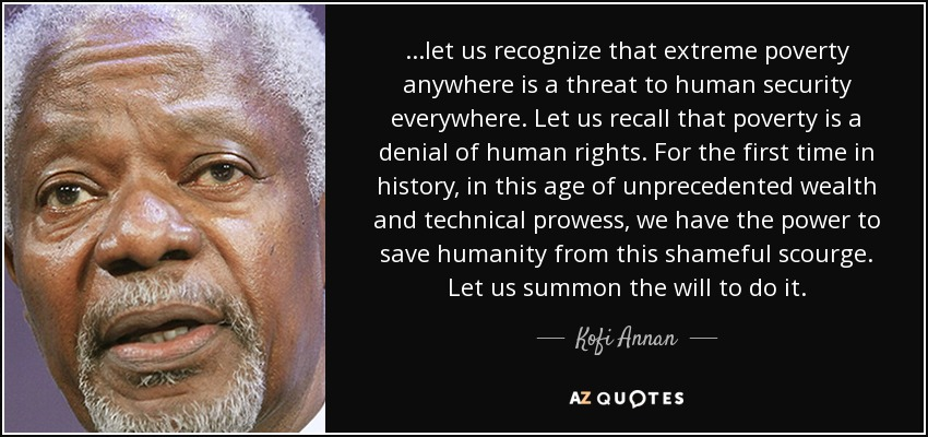 ...let us recognize that extreme poverty anywhere is a threat to human security everywhere. Let us recall that poverty is a denial of human rights. For the first time in history, in this age of unprecedented wealth and technical prowess, we have the power to save humanity from this shameful scourge. Let us summon the will to do it. - Kofi Annan